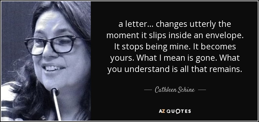 a letter ... changes utterly the moment it slips inside an envelope. It stops being mine. It becomes yours. What I mean is gone. What you understand is all that remains. - Cathleen Schine
