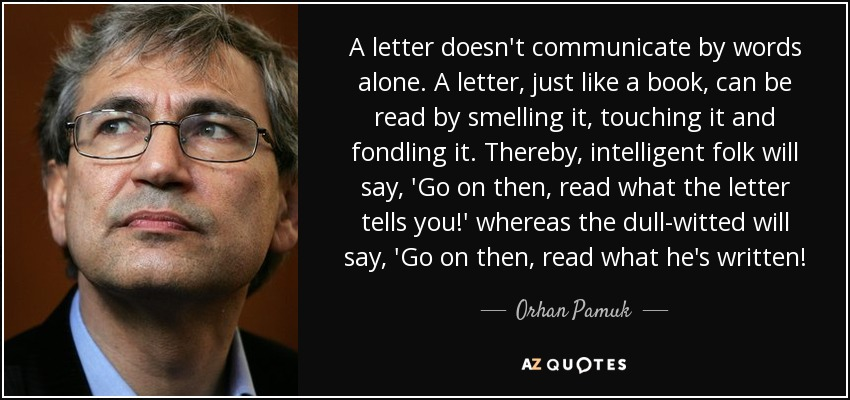 A letter doesn't communicate by words alone. A letter, just like a book, can be read by smelling it, touching it and fondling it. Thereby, intelligent folk will say, 'Go on then, read what the letter tells you!' whereas the dull-witted will say, 'Go on then, read what he's written! - Orhan Pamuk