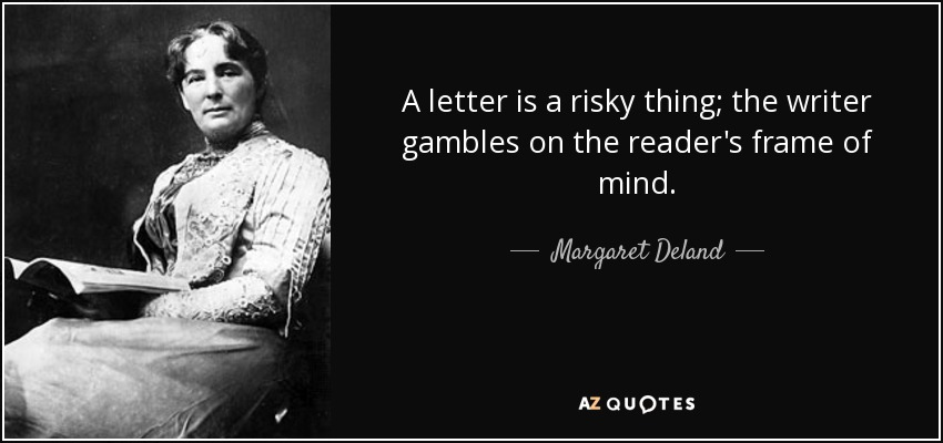 A letter is a risky thing; the writer gambles on the reader's frame of mind. - Margaret Deland