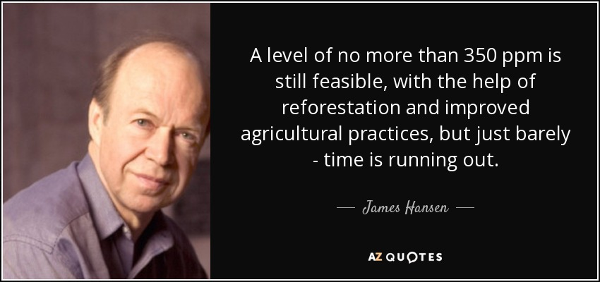 A level of no more than 350 ppm is still feasible, with the help of reforestation and improved agricultural practices, but just barely - time is running out. - James Hansen