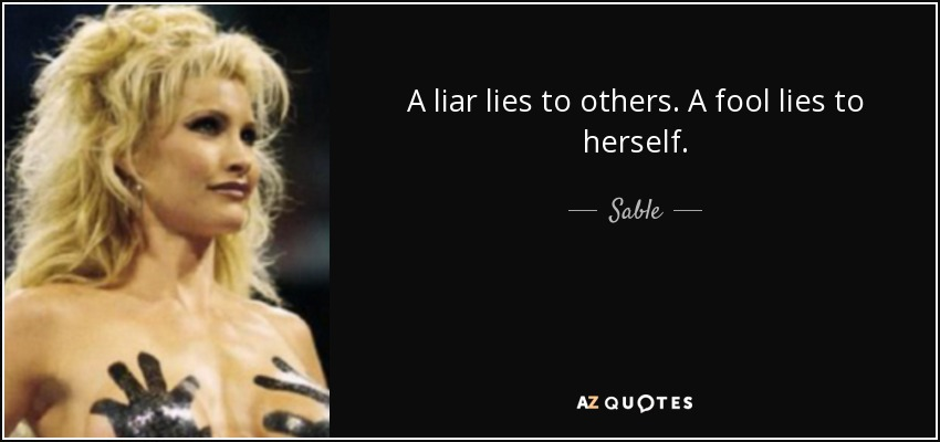 A liar lies to others. A fool lies to herself. - Sable