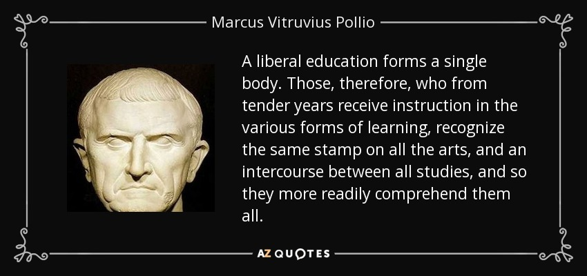 A liberal education forms a single body. Those, therefore, who from tender years receive instruction in the various forms of learning, recognize the same stamp on all the arts, and an intercourse between all studies, and so they more readily comprehend them all. - Marcus Vitruvius Pollio