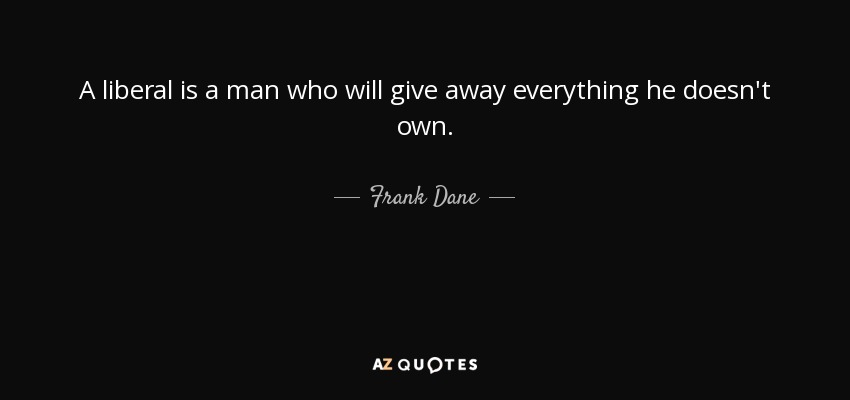 A liberal is a man who will give away everything he doesn't own. - Frank Dane