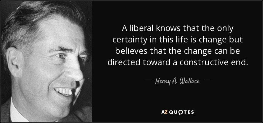 A liberal knows that the only certainty in this life is change but believes that the change can be directed toward a constructive end. - Henry A. Wallace