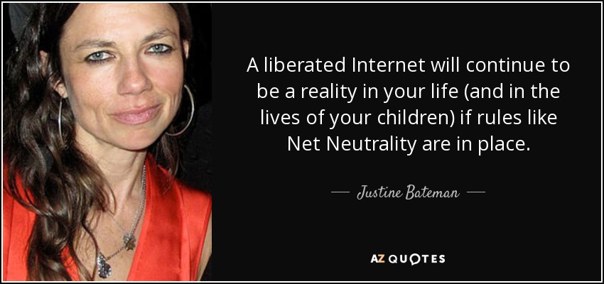 A liberated Internet will continue to be a reality in your life (and in the lives of your children) if rules like Net Neutrality are in place. - Justine Bateman