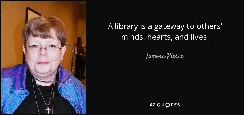 A library is a gateway to others' minds, hearts, and lives. - Tamora Pierce
