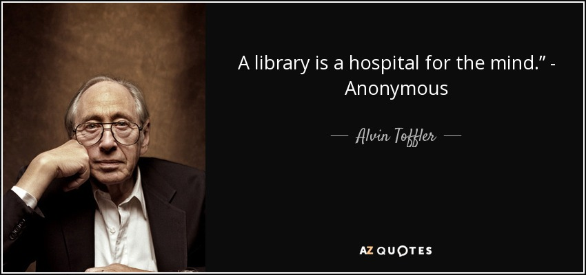 "A library is a hospital for the mind."" - Anonymous - Alvin Toffler"