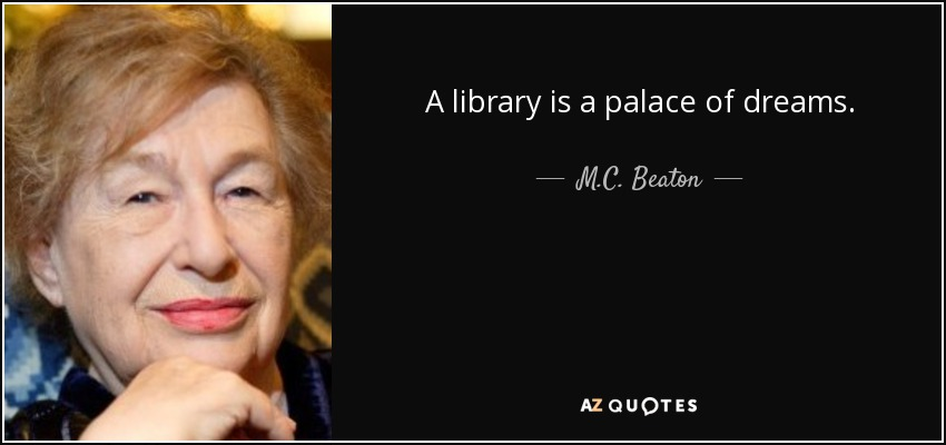 A library is a palace of dreams. - M.C. Beaton