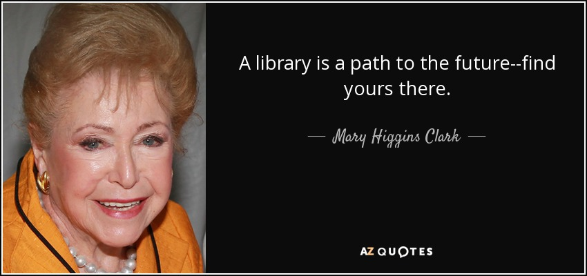 A library is a path to the future--find yours there. - Mary Higgins Clark