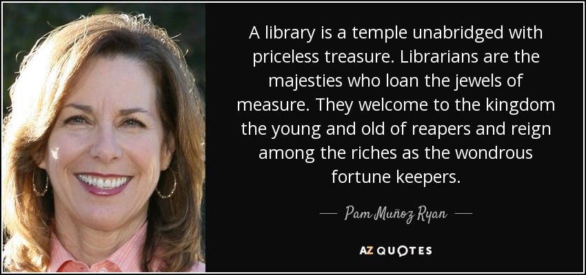 A library is a temple unabridged with priceless treasure. Librarians are the majesties who loan the jewels of measure. They welcome to the kingdom the young and old of reapers and reign among the riches as the wondrous fortune keepers. - Pam Muñoz Ryan
