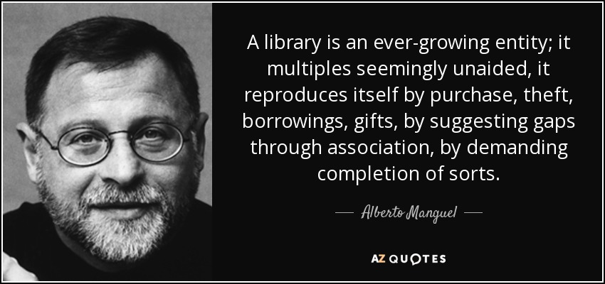A library is an ever-growing entity; it multiples seemingly unaided, it reproduces itself by purchase, theft, borrowings, gifts, by suggesting gaps through association, by demanding completion of sorts. - Alberto Manguel