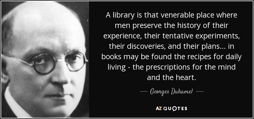 A library is that venerable place where men preserve the history of their experience, their tentative experiments, their discoveries, and their plans... in books may be found the recipes for daily living - the prescriptions for the mind and the heart. - Georges Duhamel