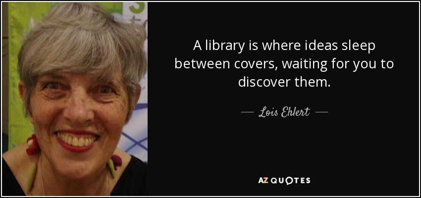 A library is where ideas sleep between covers, waiting for you to discover them. - Lois Ehlert