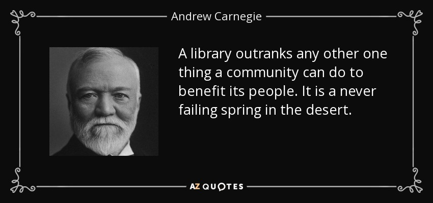 A library outranks any other one thing a community can do to benefit its people. It is a never failing spring in the desert. - Andrew Carnegie