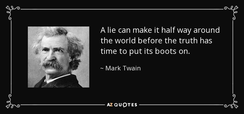 A lie can make it half way around the world before the truth has time to put its boots on. - Mark Twain