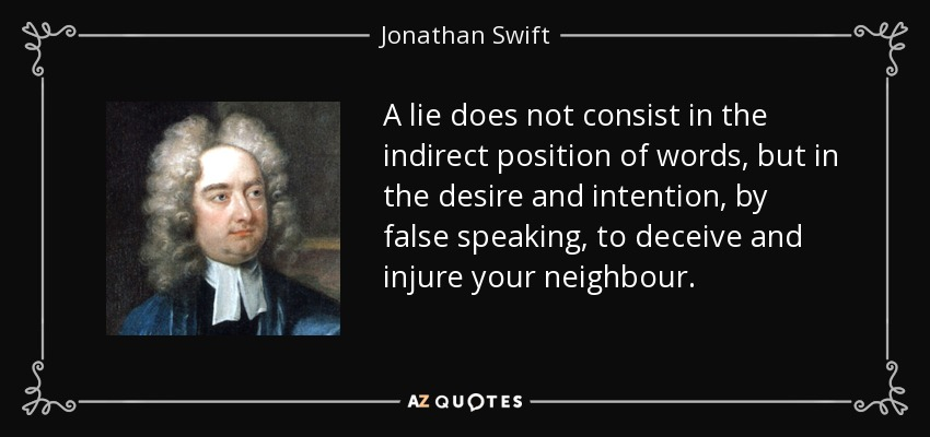 A lie does not consist in the indirect position of words, but in the desire and intention, by false speaking, to deceive and injure your neighbour. - Jonathan Swift