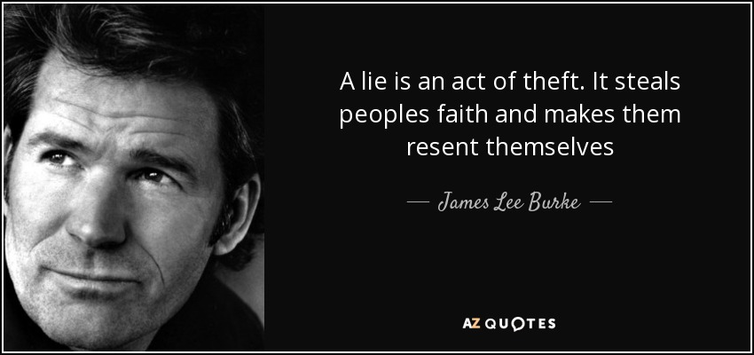 A lie is an act of theft. It steals peoples faith and makes them resent themselves - James Lee Burke