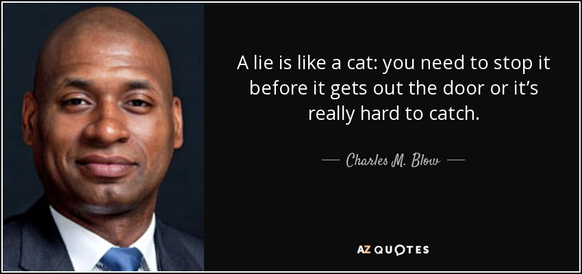 A lie is like a cat: you need to stop it before it gets out the door or it's really hard to catch. - Charles M. Blow