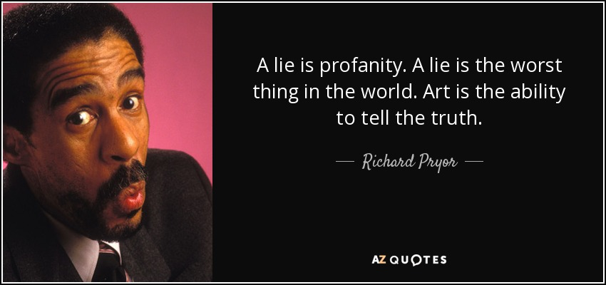 A lie is profanity. A lie is the worst thing in the world. Art is the ability to tell the truth. - Richard Pryor