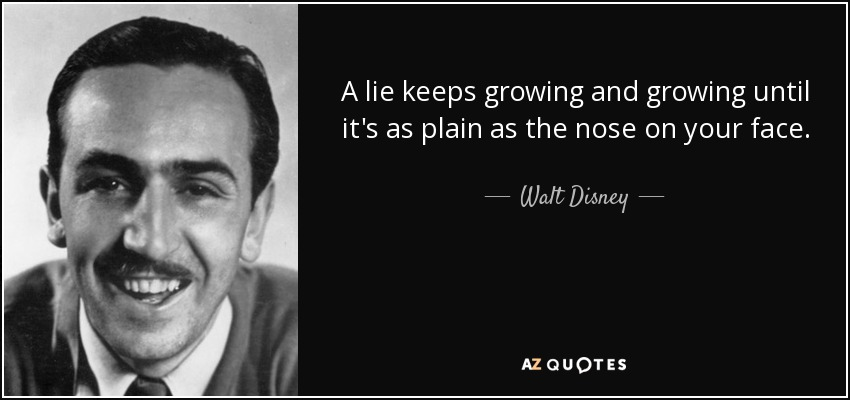 A lie keeps growing and growing until it's as plain as the nose on your face. - Walt Disney