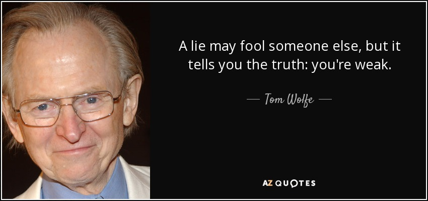 A lie may fool someone else, but it tells you the truth: you're weak. - Tom Wolfe