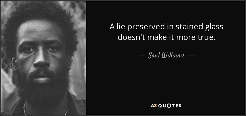 A lie preserved in stained glass doesn't make it more true. - Saul Williams