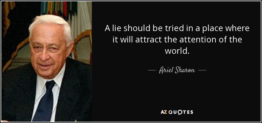 A lie should be tried in a place where it will attract the attention of the world. - Ariel Sharon