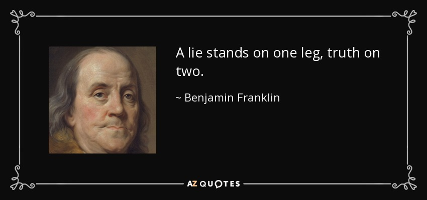 A lie stands on one leg, truth on two. - Benjamin Franklin