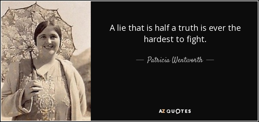 A lie that is half a truth is ever the hardest to fight. - Patricia Wentworth