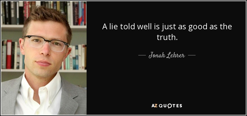 A lie told well is just as good as the truth. - Jonah Lehrer