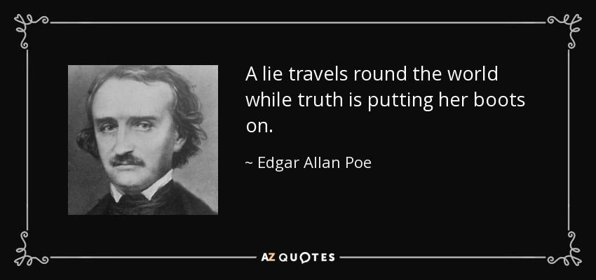 A lie travels round the world while truth is putting her boots on. - Edgar Allan Poe