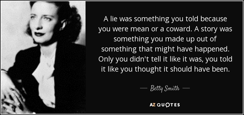 A lie was something you told because you were mean or a coward. A story was something you made up out of something that might have happened. Only you didn't tell it like it was, you told it like you thought it should have been. - Betty Smith