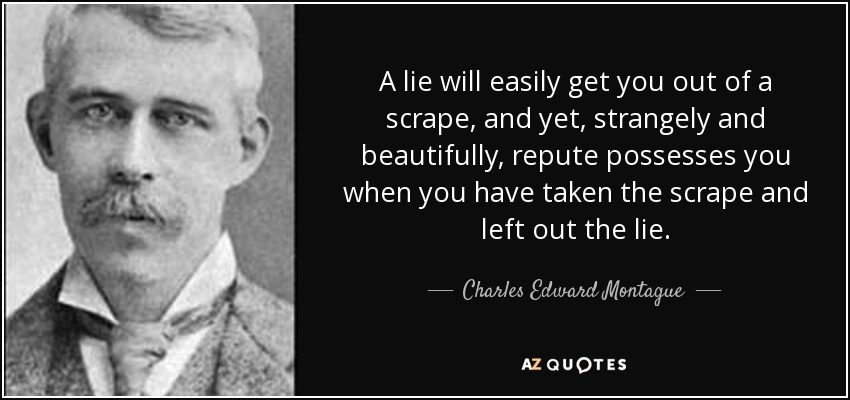 A lie will easily get you out of a scrape, and yet, strangely and beautifully, repute possesses you when you have taken the scrape and left out the lie. - Charles Edward Montague
