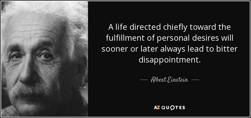 A life directed chiefly toward the fulfillment of personal desires will sooner or later always lead to bitter disappointment. - Albert Einstein