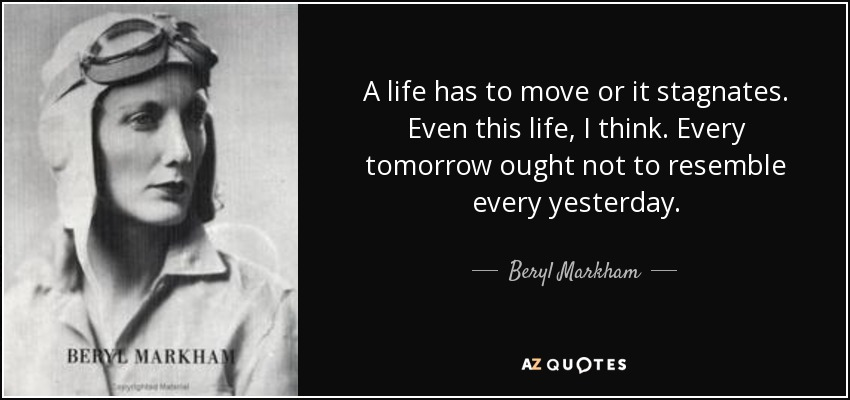 A life has to move or it stagnates. Even this life, I think. Every tomorrow ought not to resemble every yesterday. - Beryl Markham