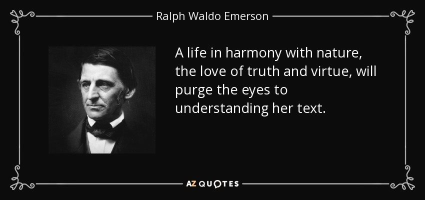 A life in harmony with nature, the love of truth and virtue, will purge the eyes to understanding her text. - Ralph Waldo Emerson
