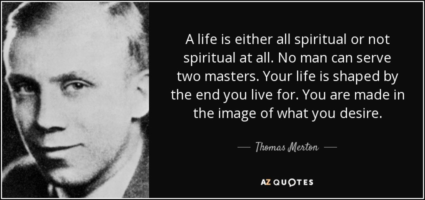 A life is either all spiritual or not spiritual at all. No man can serve two masters. Your life is shaped by the end you live for. You are made in the image of what you desire. - Thomas Merton