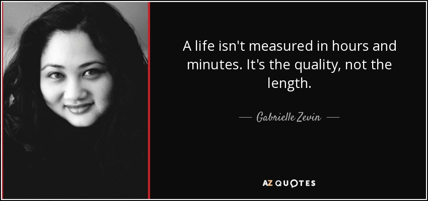 A life isn't measured in hours and minutes. It's the quality, not the length. - Gabrielle Zevin