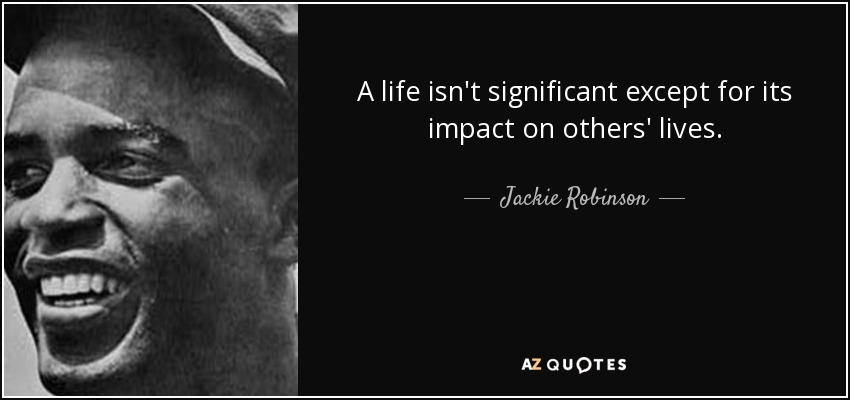 A life isn't significant except for its impact on others' lives. - Jackie Robinson