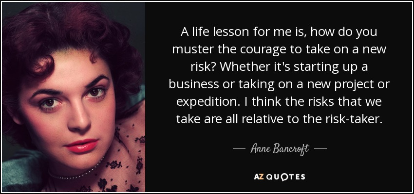A life lesson for me is, how do you muster the courage to take on a new risk? Whether it's starting up a business or taking on a new project or expedition. I think the risks that we take are all relative to the risk-taker. - Anne Bancroft