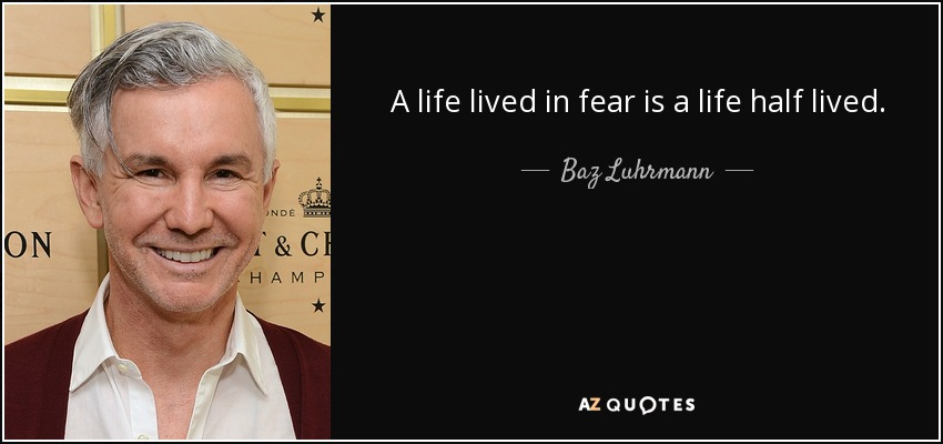 A life lived in fear is a life half lived. - Baz Luhrmann