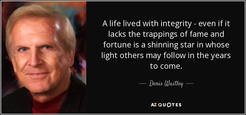 A life lived with integrity - even if it lacks the trappings of fame and fortune is a shinning star in whose light others may follow in the years to come. - Denis Waitley