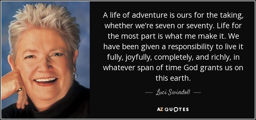 A life of adventure is ours for the taking, whether we're seven or seventy. Life for the most part is what me make it. We have been given a responsibility to live it fully, joyfully, completely, and richly, in whatever span of time God grants us on this earth. - Luci Swindoll