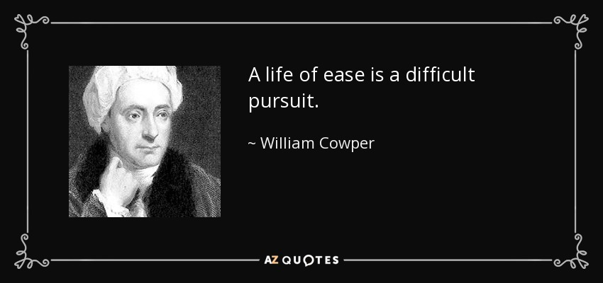 A life of ease is a difficult pursuit. - William Cowper