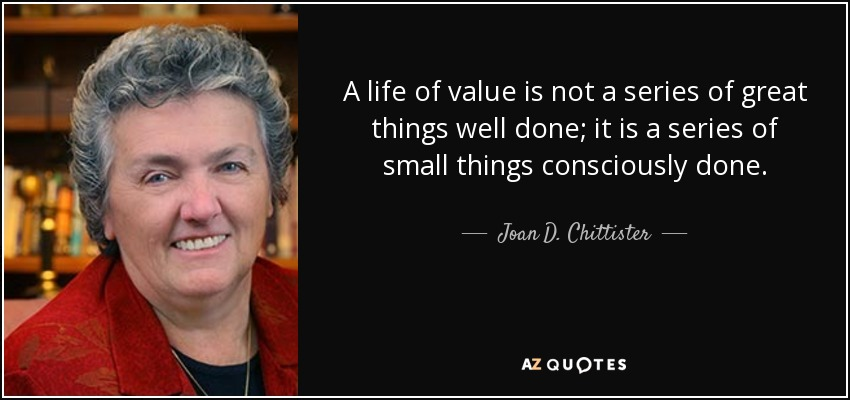 A life of value is not a series of great things well done; it is a series of small things consciously done. - Joan D. Chittister