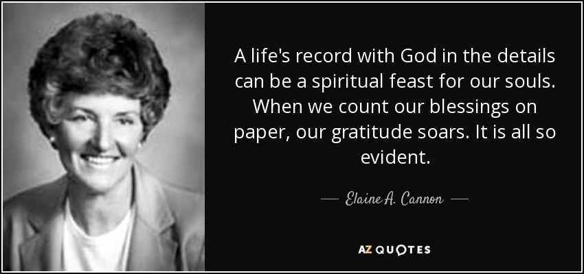 A life's record with God in the details can be a spiritual feast for our souls. When we count our blessings on paper, our gratitude soars. It is all so evident. - Elaine A. Cannon