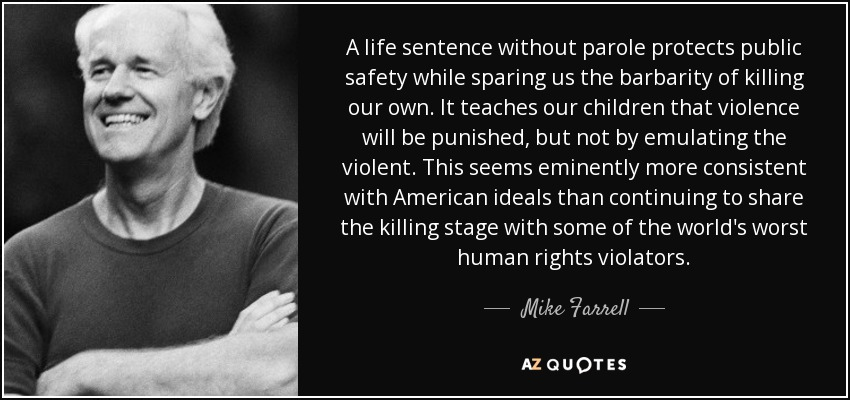 A life sentence without parole protects public safety while sparing us the barbarity of killing our own. It teaches our children that violence will be punished, but not by emulating the violent. This seems eminently more consistent with American ideals than continuing to share the killing stage with some of the world's worst human rights violators. - Mike Farrell
