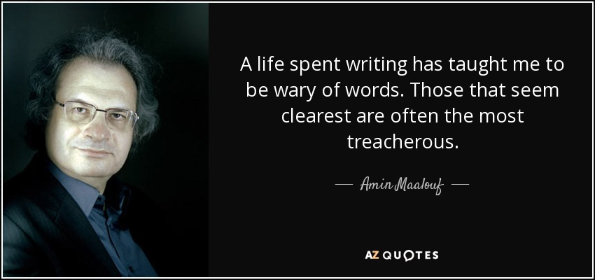 A life spent writing has taught me to be wary of words. Those that seem clearest are often the most treacherous. - Amin Maalouf