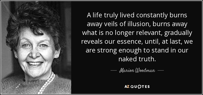 A life truly lived constantly burns away veils of illusion, burns away what is no longer relevant, gradually reveals our essence, until, at last, we are strong enough to stand in our naked truth. - Marion Woodman