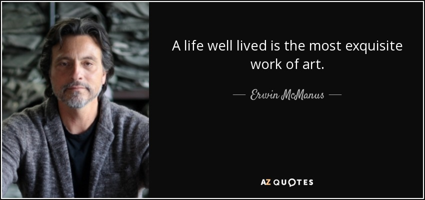 Beautiful A Life Well Lived Is The Most Exquisite Work Of Art.   Erwin McManus